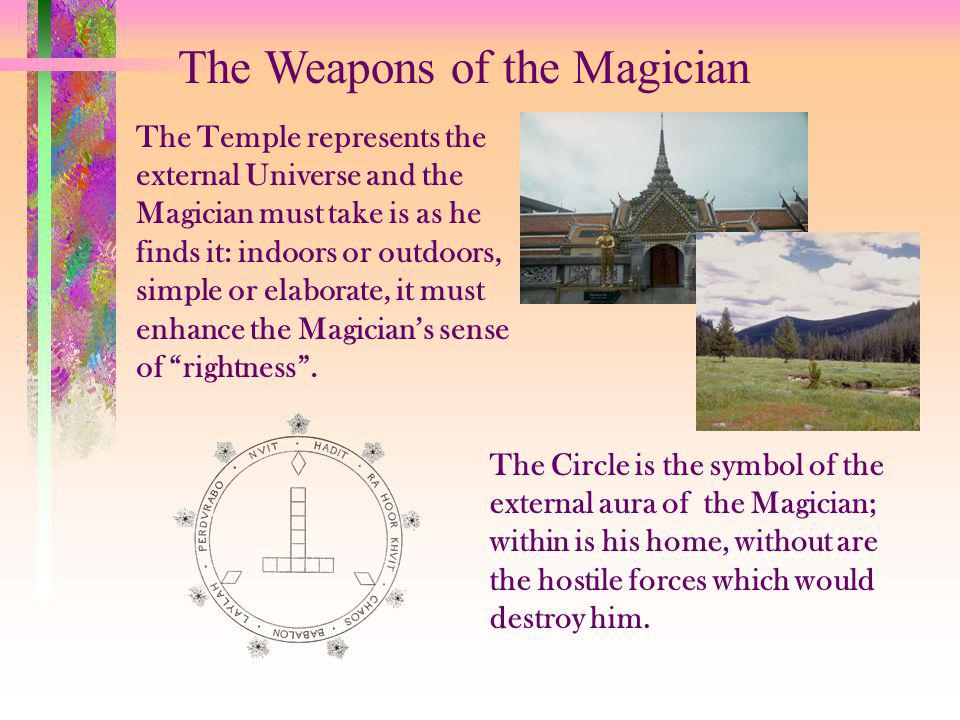 The Weapons of the Magician The Temple represents the external Universe and the Magician must take is as he finds it: indoors or outdoors, simple or elaborate, it must enhance the Magicians sense of rightness.