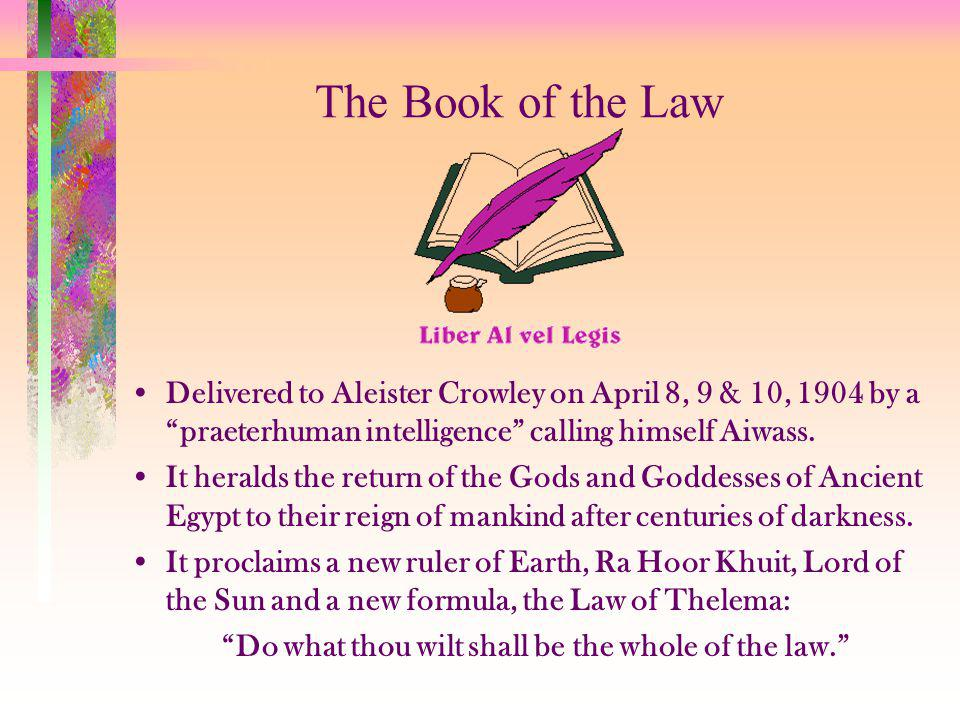 The Book of the Law Delivered to Aleister Crowley on April 8, 9 & 10, 1904 by a praeterhuman intelligence calling himself Aiwass.