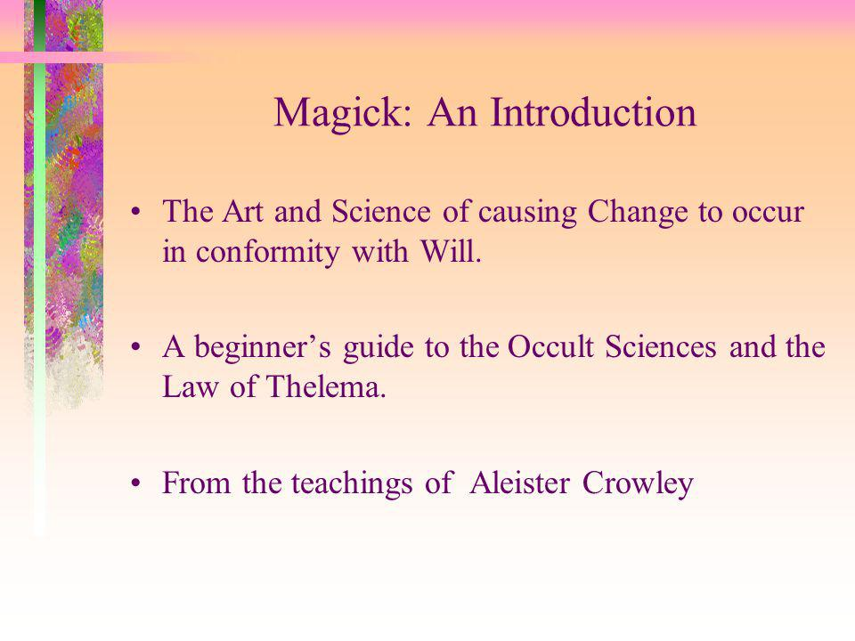 Magick: An Introduction The Art and Science of causing Change to occur in conformity with Will.