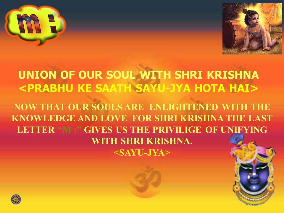UNION OF OUR SOUL WITH SHRI KRISHNA <PRABHU KE SAATH SAYU-JYA HOTA HAI> NOW THAT OUR SOULS ARE ENLIGHTENED WITH THE KNOWLEDGE AND LOVE FOR SHRI KRISHNA THE LAST LETTER M : GIVES US THE PRIVILIGE OF UNIFYING WITH SHRI KRISHNA.