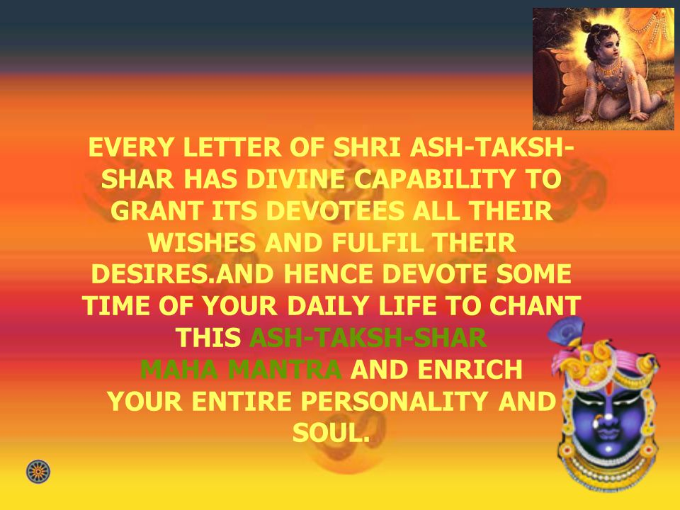EVERY LETTER OF SHRI ASH-TAKSH- SHAR HAS DIVINE CAPABILITY TO GRANT ITS DEVOTEES ALL THEIR WISHES AND FULFIL THEIR DESIRES.AND HENCE DEVOTE SOME TIME OF YOUR DAILY LIFE TO CHANT THIS ASH-TAKSH-SHAR MAHA MANTRA AND ENRICH YOUR ENTIRE PERSONALITY AND SOUL.