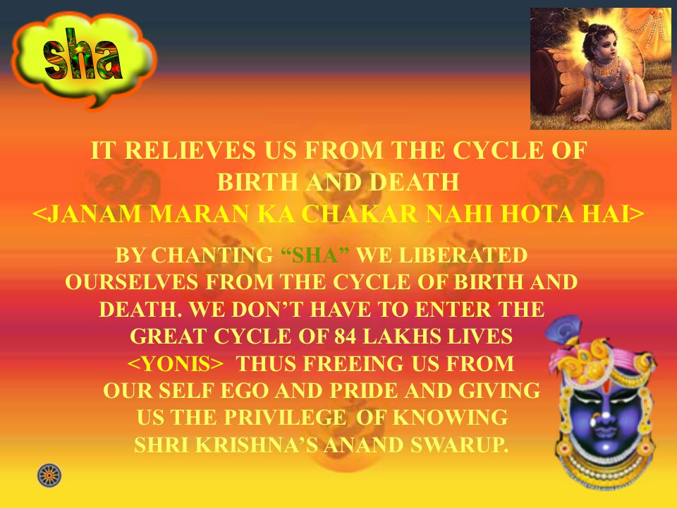 IT RELIEVES US FROM THE CYCLE OF BIRTH AND DEATH <JANAM MARAN KA CHAKAR NAHI HOTA HAI> BY CHANTING SHA WE LIBERATED OURSELVES FROM THE CYCLE OF BIRTH AND DEATH.