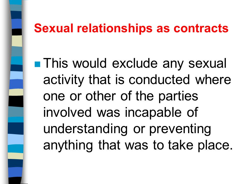 Sexual relationships as contracts n Sexual intercourse should be in the context of mutual and informed consent, and should not involve physical or mental force.