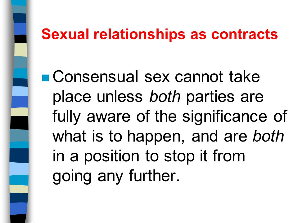 Sexual relationships as contracts n Therefore rape, underage sex, sexual relationships while under the influence of alcohol or drugs, as a means of blackmail or coercion are all OUT.