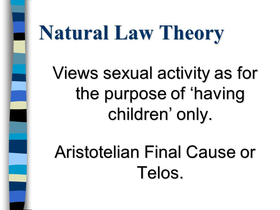 Natural Law Theory n Any sexual activity that does not include the potential for conception is seen as un-natural.