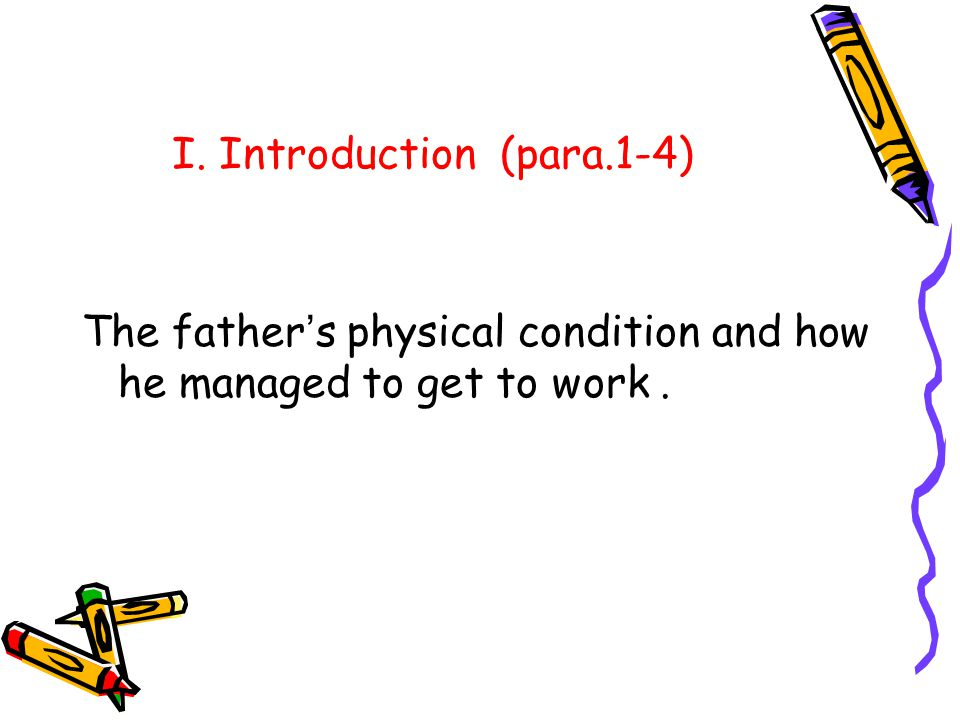 I. Introduction (para.1-4) The father s physical condition and how he managed to get to work.