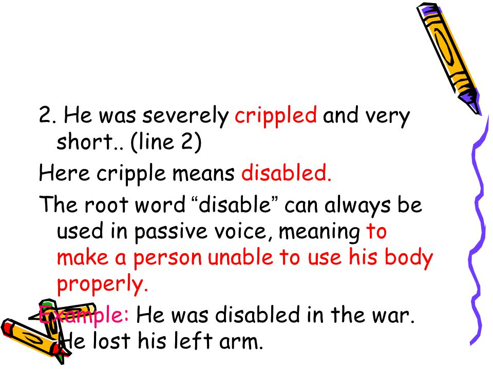 2. He was severely crippled and very short.. (line 2) Here cripple means disabled.