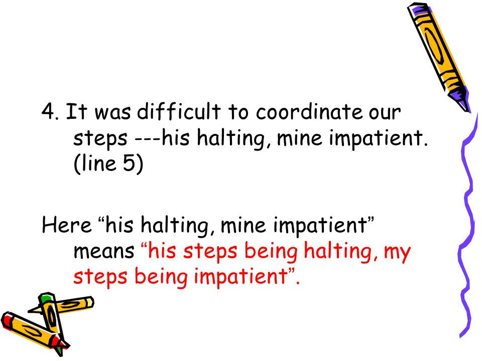 4. It was difficult to coordinate our steps ---his halting, mine impatient.