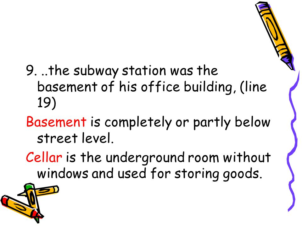 9...the subway station was the basement of his office building, (line 19) Basement is completely or partly below street level.