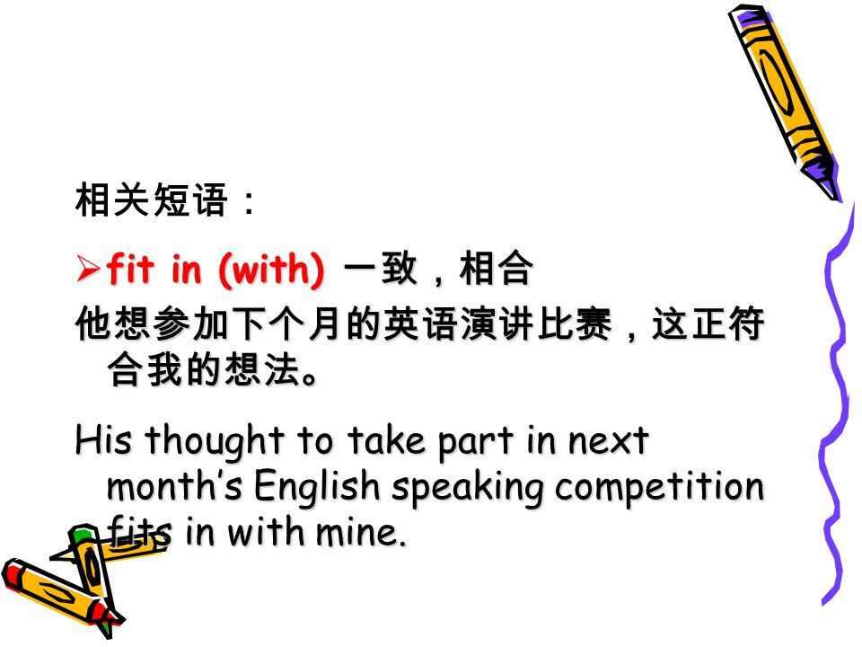 fit in (with) His thought to take part in next months English speaking competition fits in with mine.
