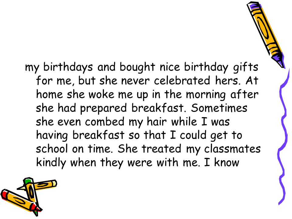 my birthdays and bought nice birthday gifts for me, but she never celebrated hers.