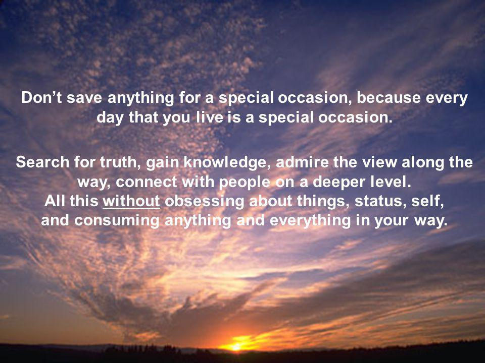 Dont save anything for a special occasion, because every day that you live is a special occasion.