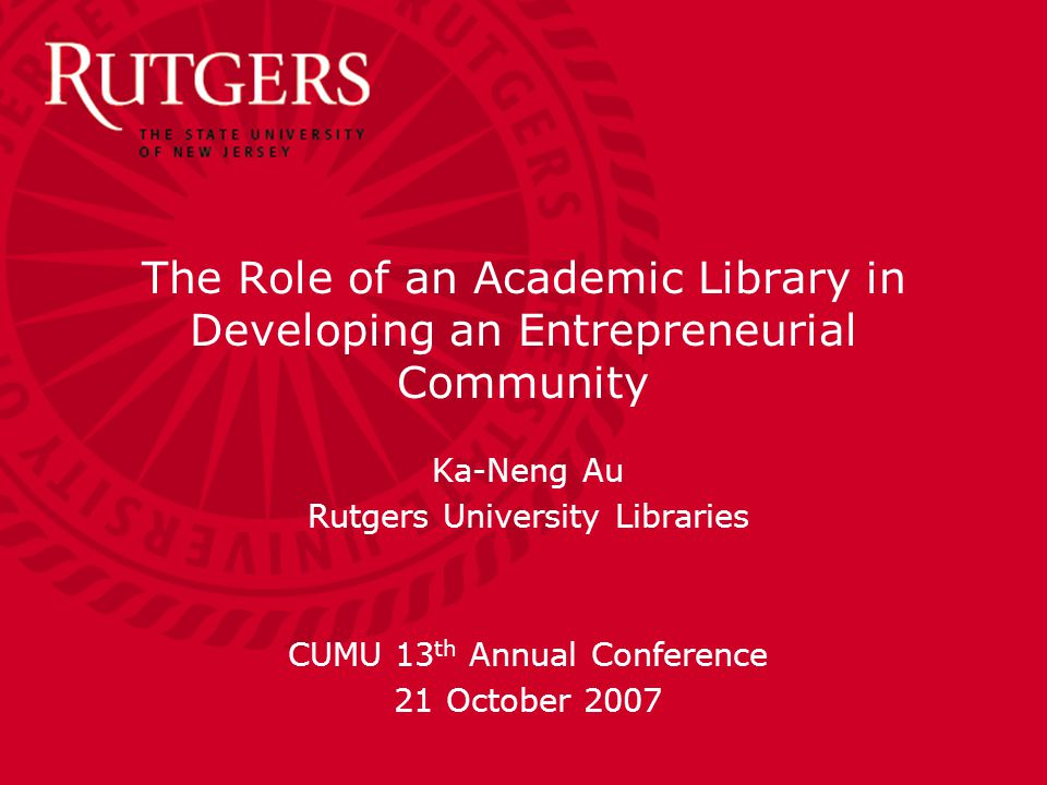 The Role of an Academic Library in Developing an Entrepreneurial Community Ka-Neng Au Rutgers University Libraries CUMU 13 th Annual Conference 21 October 2007