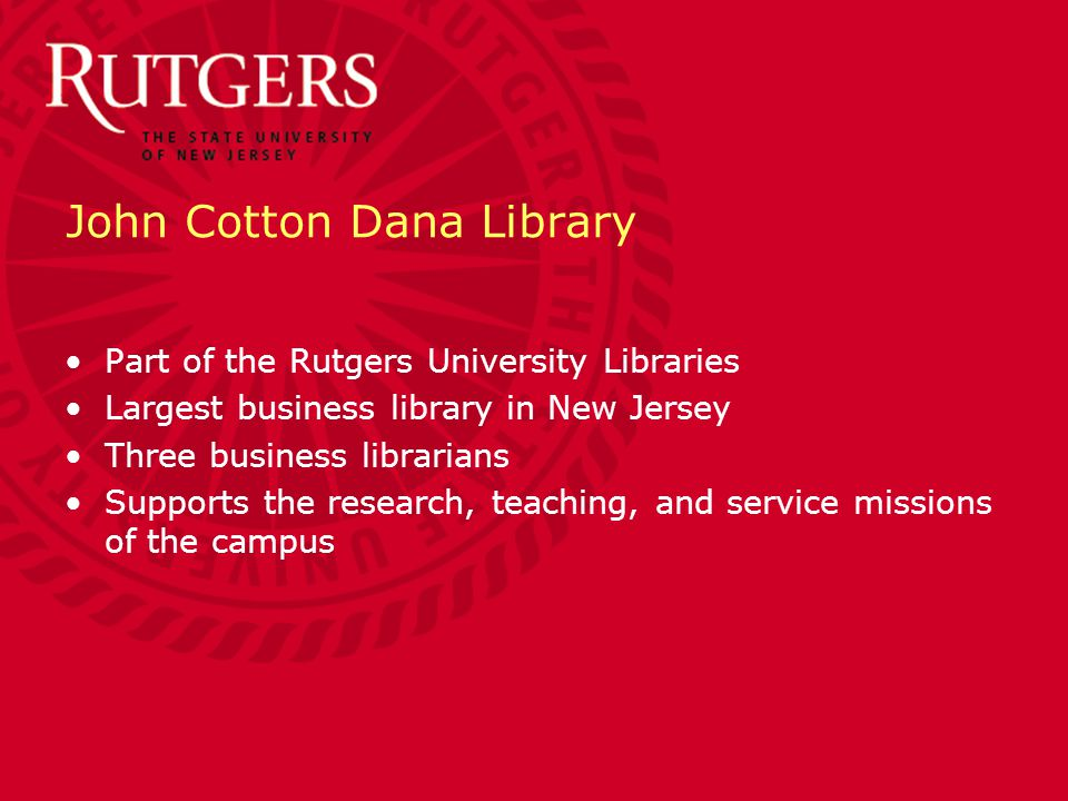 John Cotton Dana Library Part of the Rutgers University Libraries Largest business library in New Jersey Three business librarians Supports the research, teaching, and service missions of the campus