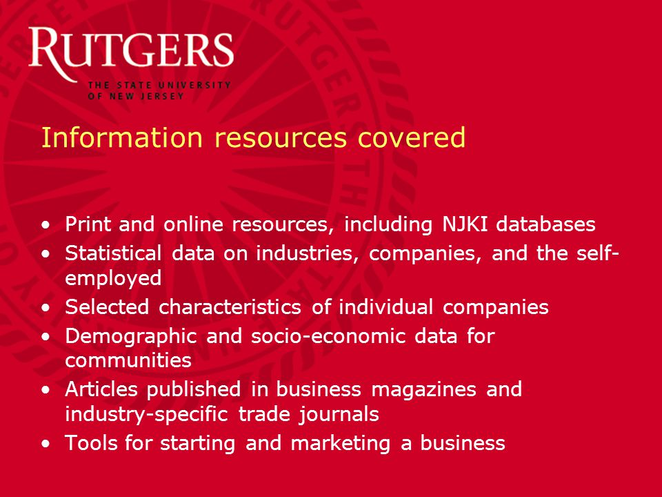 Information resources covered Print and online resources, including NJKI databases Statistical data on industries, companies, and the self- employed Selected characteristics of individual companies Demographic and socio-economic data for communities Articles published in business magazines and industry-specific trade journals Tools for starting and marketing a business