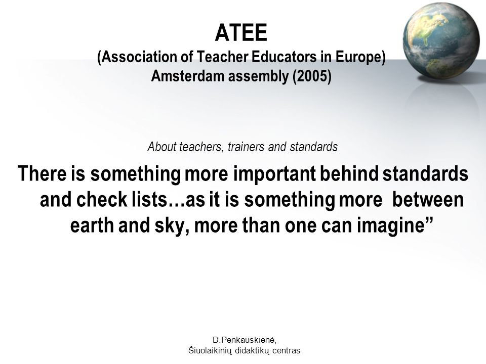 D.Penkauskienė, Šiuolaikinių didaktikų centras ATEE (Association of Teacher Educators in Europe) Amsterdam assembly (2005) About teachers, trainers and standards There is something more important behind standards and check lists…as it is something more between earth and sky, more than one can imagine