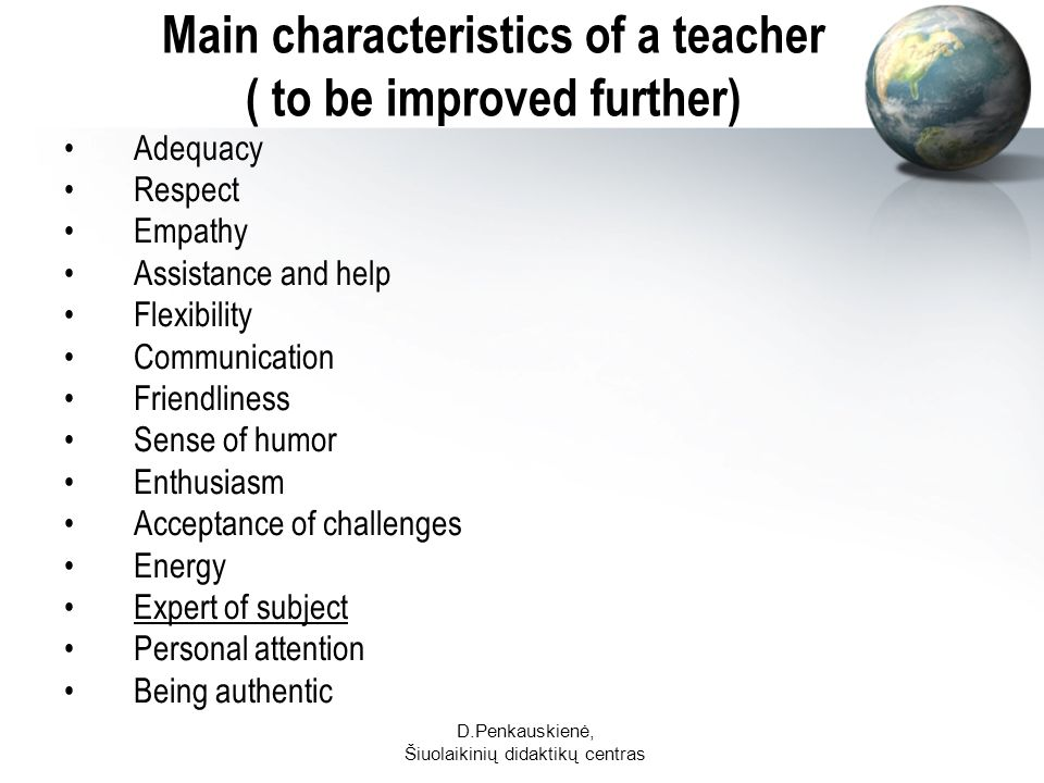 D.Penkauskienė, Šiuolaikinių didaktikų centras Main characteristics of a teacher ( to be improved further) Adequacy Respect Empathy Assistance and help Flexibility Communication Friendliness Sense of humor Enthusiasm Acceptance of challenges Energy Expert of subject Personal attention Being authentic