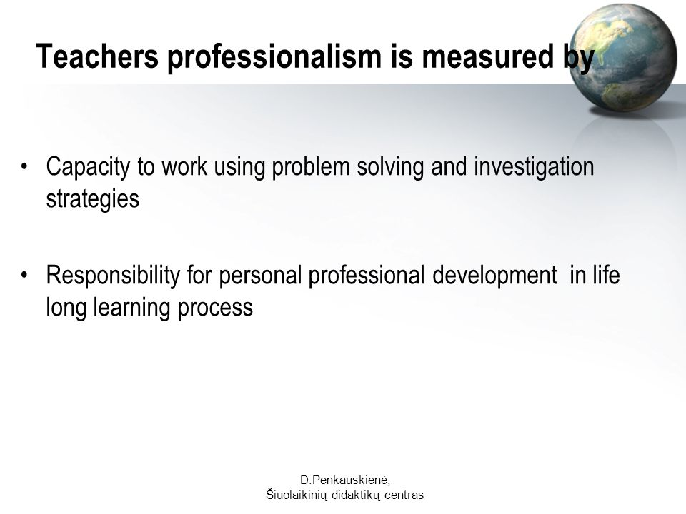 D.Penkauskienė, Šiuolaikinių didaktikų centras Teachers professionalism is measured by Capacity to work using problem solving and investigation strategies Responsibility for personal professional development in life long learning process