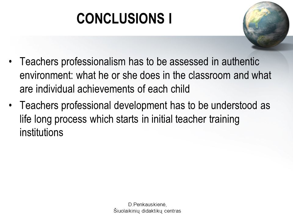 D.Penkauskienė, Šiuolaikinių didaktikų centras CONCLUSIONS I Teachers professionalism has to be assessed in authentic environment: what he or she does in the classroom and what are individual achievements of each child Teachers professional development has to be understood as life long process which starts in initial teacher training institutions