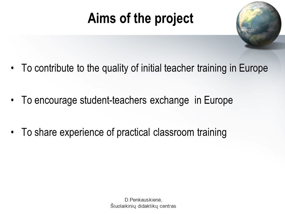 D.Penkauskienė, Šiuolaikinių didaktikų centras Aims of the project To contribute to the quality of initial teacher training in Europe To encourage student-teachers exchange in Europe To share experience of practical classroom training