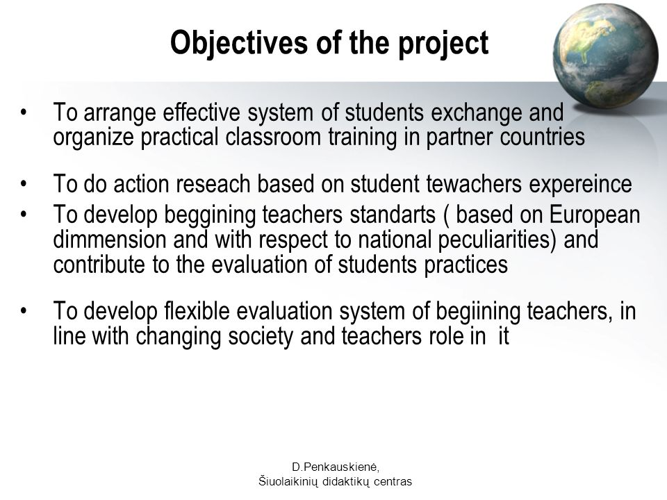 D.Penkauskienė, Šiuolaikinių didaktikų centras Objectives of the project To arrange effective system of students exchange and organize practical classroom training in partner countries To do action reseach based on student tewachers expereince To develop beggining teachers standarts ( based on European dimmension and with respect to national peculiarities) and contribute to the evaluation of students practices To develop flexible evaluation system of begiining teachers, in line with changing society and teachers role in it