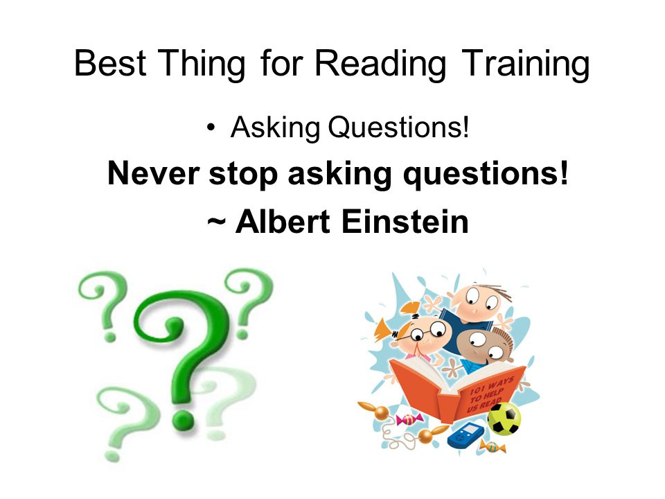Best Thing for Reading Training Asking Questions. Never stop asking questions.
