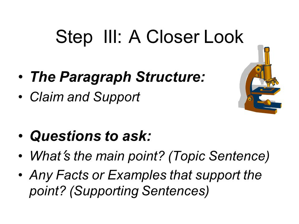 Step III: A Closer Look The Paragraph Structure: Claim and Support Questions to ask: What s the main point.