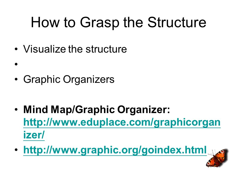 How to Grasp the Structure Visualize the structure Graphic Organizers Mind Map/Graphic Organizer: http://www.eduplace.com/graphicorgan izer/ http://www.eduplace.com/graphicorgan izer/ http://www.graphic.org/goindex.html