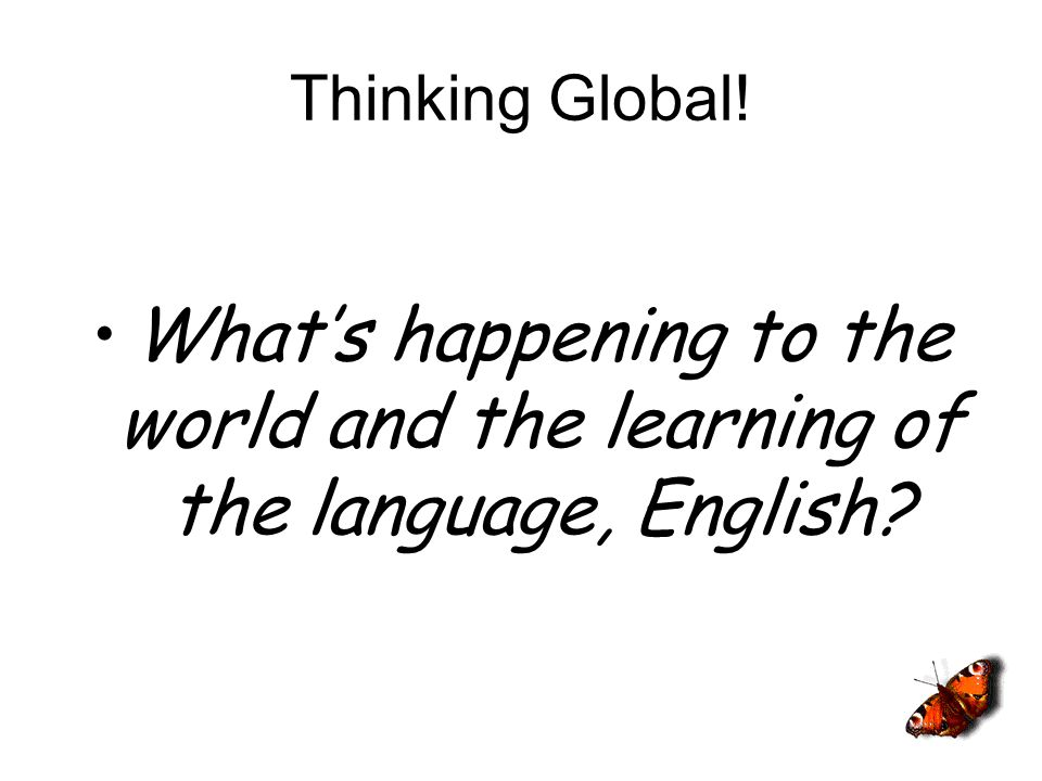 Thinking Global! Whats happening to the world and the learning of the language, English