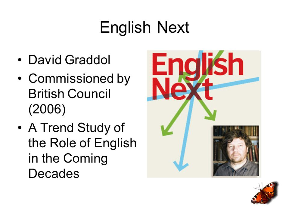 English Next David Graddol Commissioned by British Council (2006) A Trend Study of the Role of English in the Coming Decades