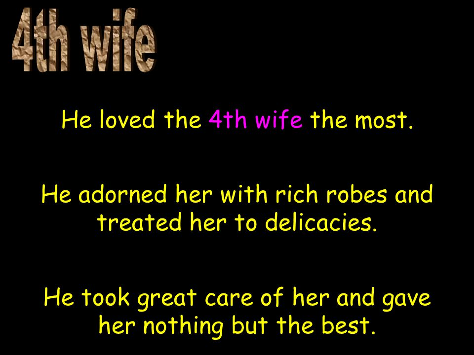 He loved the 4th wife the most. He adorned her with rich robes and treated her to delicacies.