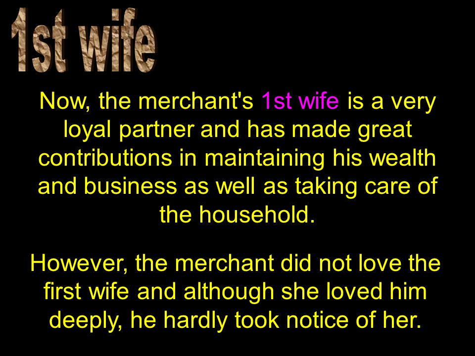 Now, the merchant s 1st wife is a very loyal partner and has made great contributions in maintaining his wealth and business as well as taking care of the household.