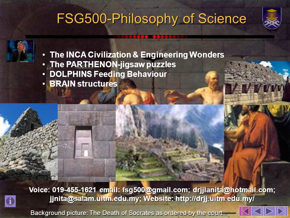 FSG500-Philosophy of Science The INCA Civilization & Engineering Wonders The PARTHENON-jigsaw puzzles DOLPHINS Feeding Behaviour BRAIN structures Voice: 019-455-1621 email: fsg500@gmail.com; drjjlanita@hotmail.com; jjnita@salam.uitm.edu.my; Website: http://drjj.uitm.edu.my/ Background picture: The Death of Socrates as ordered by the court