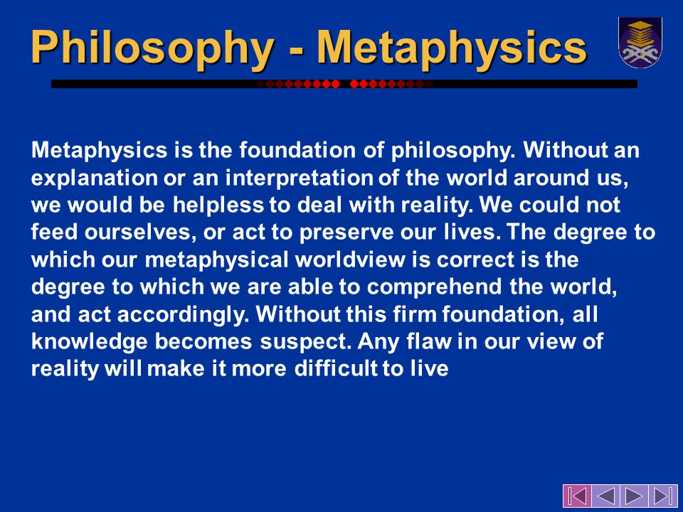 Metaphysics is the foundation of philosophy.