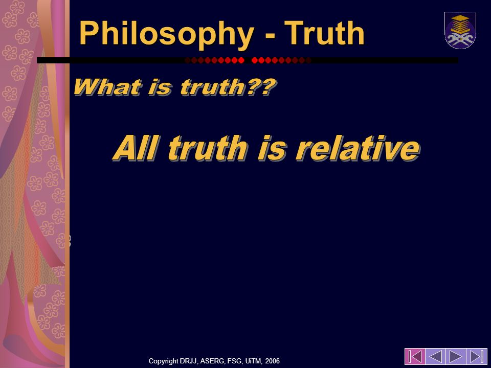 Copyright DRJJ, ASERG, FSG, UiTM, 2006 19 Philosophy - Truth