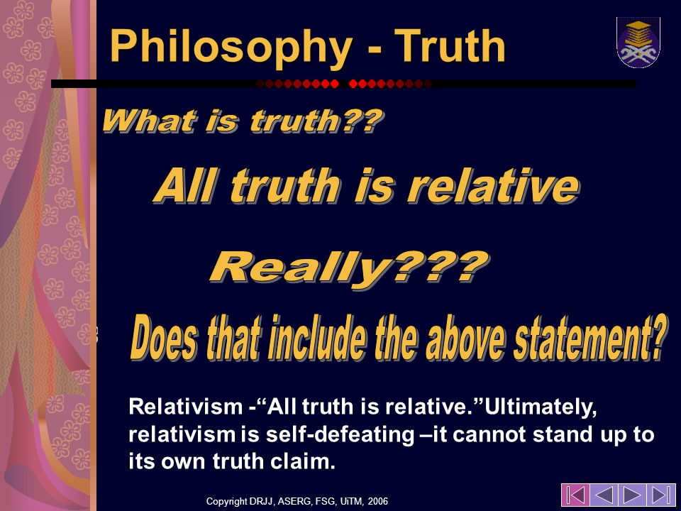 Copyright DRJJ, ASERG, FSG, UiTM, 2006 20 Philosophy - Truth Relativism -All truth is relative.Ultimately, relativism is self-defeating –it cannot stand up to its own truth claim.