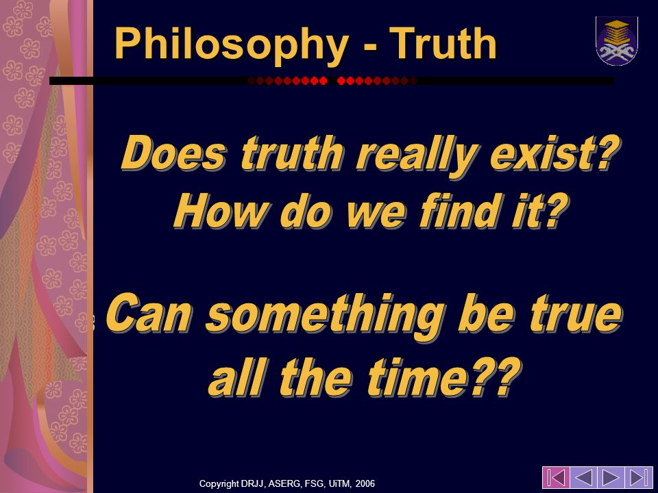 Copyright DRJJ, ASERG, FSG, UiTM, 2006 21 Philosophy - Truth