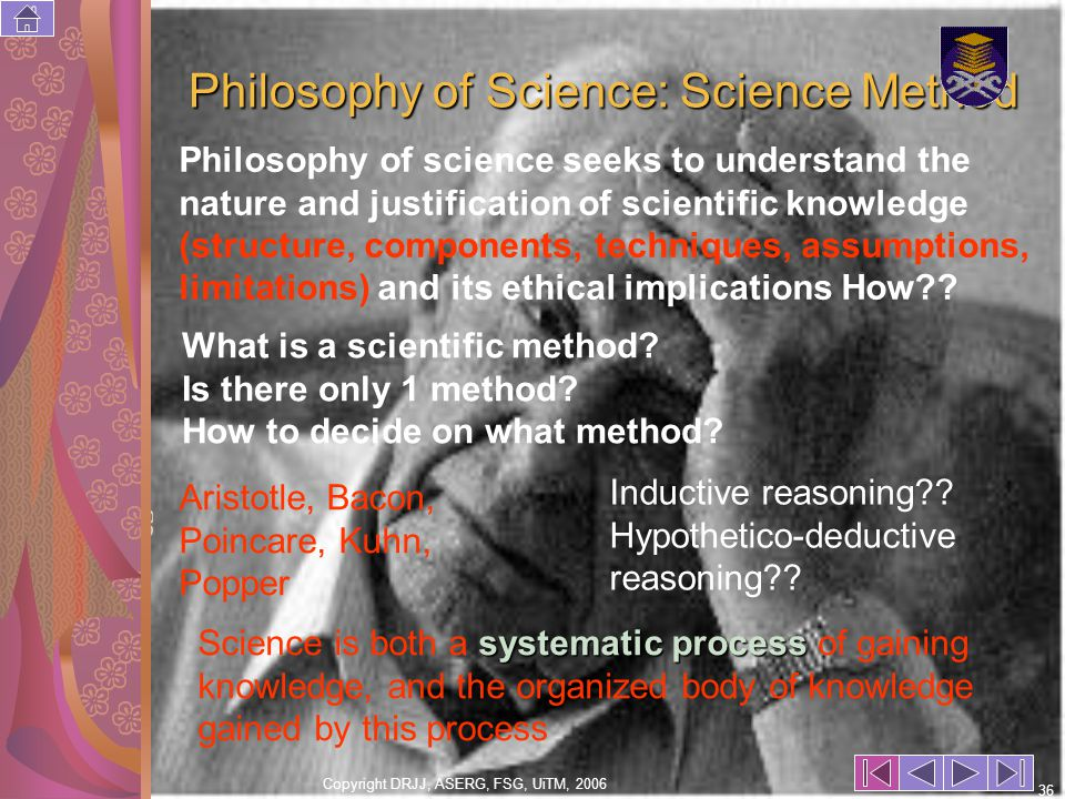 Copyright DRJJ, ASERG, FSG, UiTM, 2006 36 Philosophy of Science: Science Method Philosophy of science seeks to understand the nature and justification of scientific knowledge (structure, components, techniques, assumptions, limitations) and its ethical implications How .