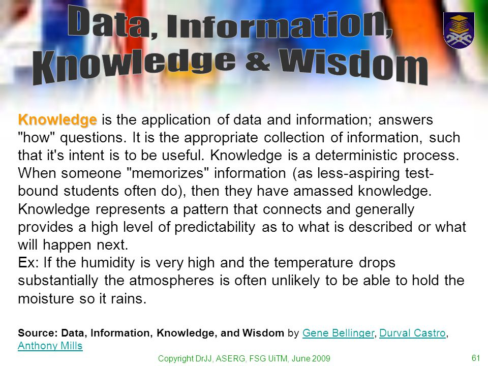 Copyright DrJJ, ASERG, FSG UiTM, June 2009 61 Knowledge Knowledge is the application of data and information; answers how questions.