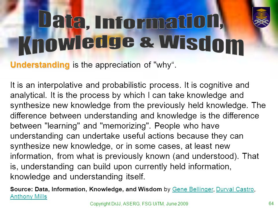 Copyright DrJJ, ASERG, FSG UiTM, June 2009 64 Understanding Understanding is the appreciation of why.