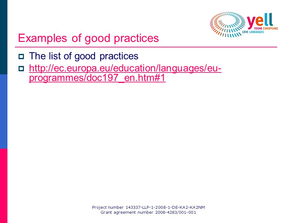 Project number 143337-LLP-1-2008-1-DE-KA2-KA2NM Grant agreement number 2008-4283/001-001 Examples of good practices The list of good practices http://ec.europa.eu/education/languages/eu- programmes/doc197_en.htm#1 http://ec.europa.eu/education/languages/eu- programmes/doc197_en.htm#1
