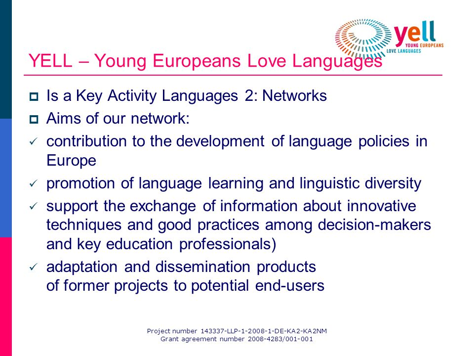 Project number 143337-LLP-1-2008-1-DE-KA2-KA2NM Grant agreement number 2008-4283/001-001 YELL – Young Europeans Love Languages Is a Key Activity Languages 2: Networks Aims of our network: contribution to the development of language policies in Europe promotion of language learning and linguistic diversity support the exchange of information about innovative techniques and good practices among decision-makers and key education professionals) adaptation and dissemination products of former projects to potential end-users
