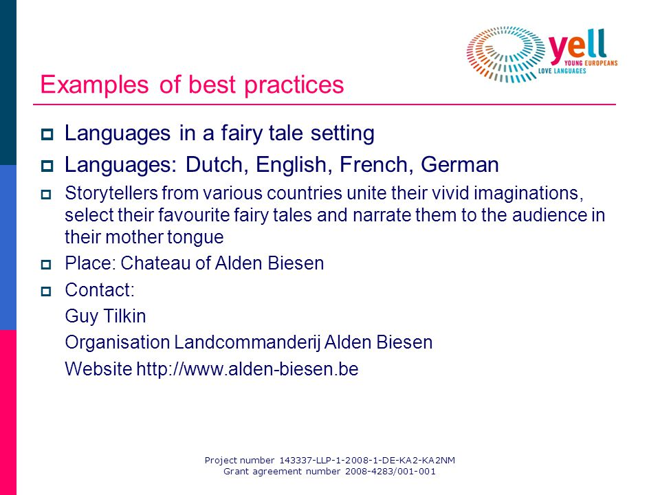Project number 143337-LLP-1-2008-1-DE-KA2-KA2NM Grant agreement number 2008-4283/001-001 Examples of best practices Languages in a fairy tale setting Languages: Dutch, English, French, German Storytellers from various countries unite their vivid imaginations, select their favourite fairy tales and narrate them to the audience in their mother tongue Place: Chateau of Alden Biesen Contact: Guy Tilkin Organisation Landcommanderij Alden Biesen Website http://www.alden-biesen.be