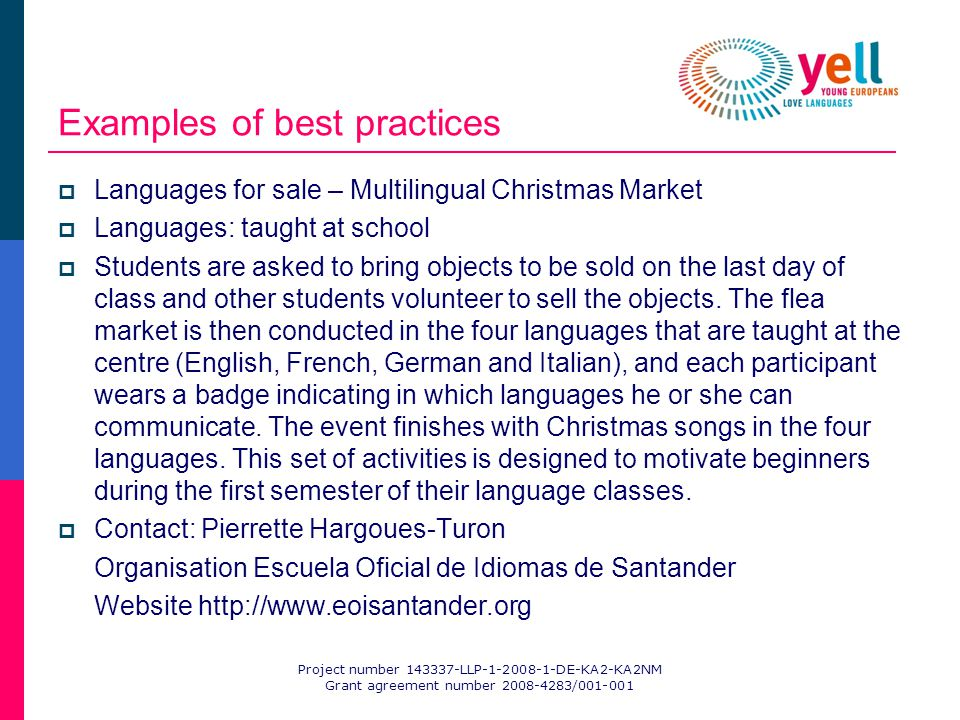 Project number 143337-LLP-1-2008-1-DE-KA2-KA2NM Grant agreement number 2008-4283/001-001 Examples of best practices Languages for sale – Multilingual Christmas Market Languages: taught at school Students are asked to bring objects to be sold on the last day of class and other students volunteer to sell the objects.
