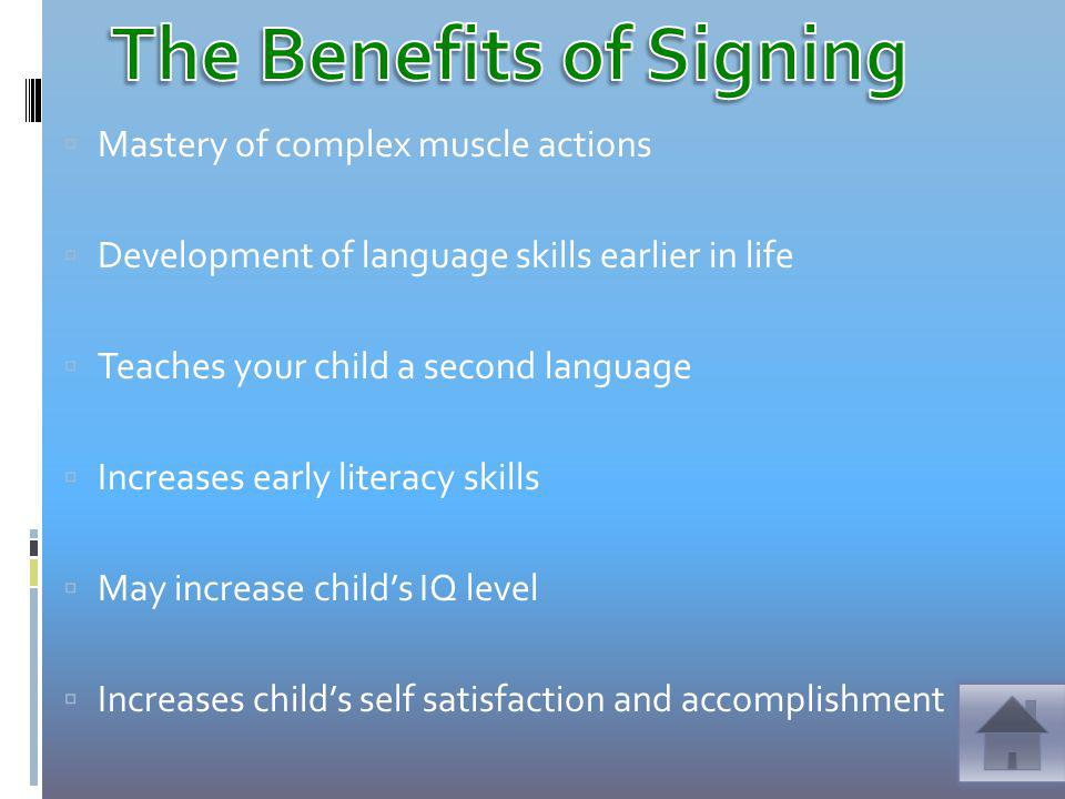 Mastery of complex muscle actions Development of language skills earlier in life Teaches your child a second language Increases early literacy skills May increase childs IQ level Increases childs self satisfaction and accomplishment