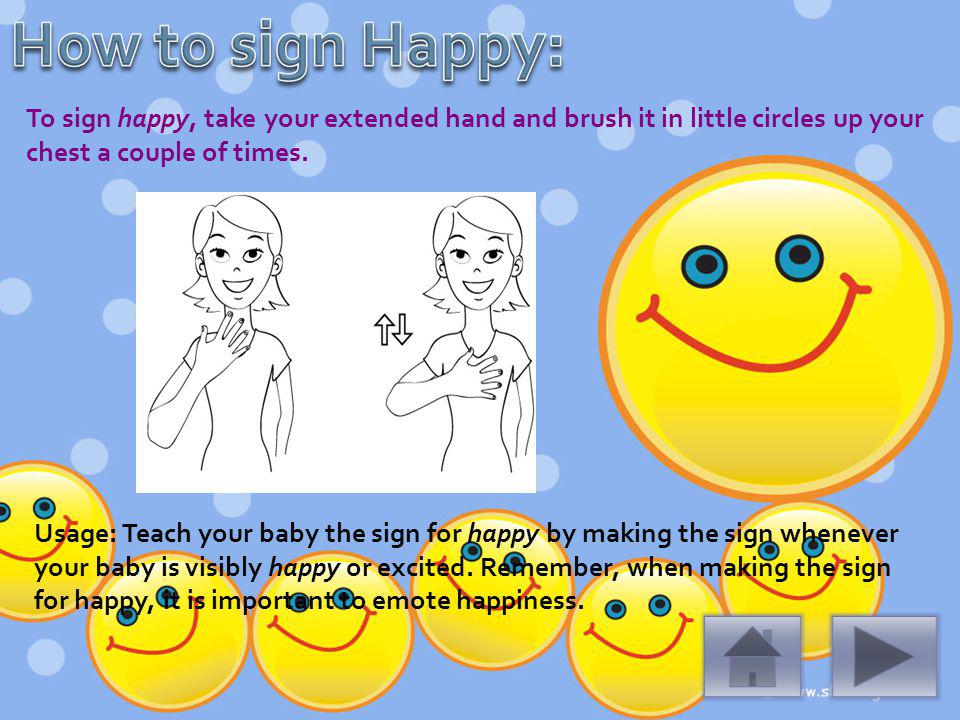 To sign happy, take your extended hand and brush it in little circles up your chest a couple of times.