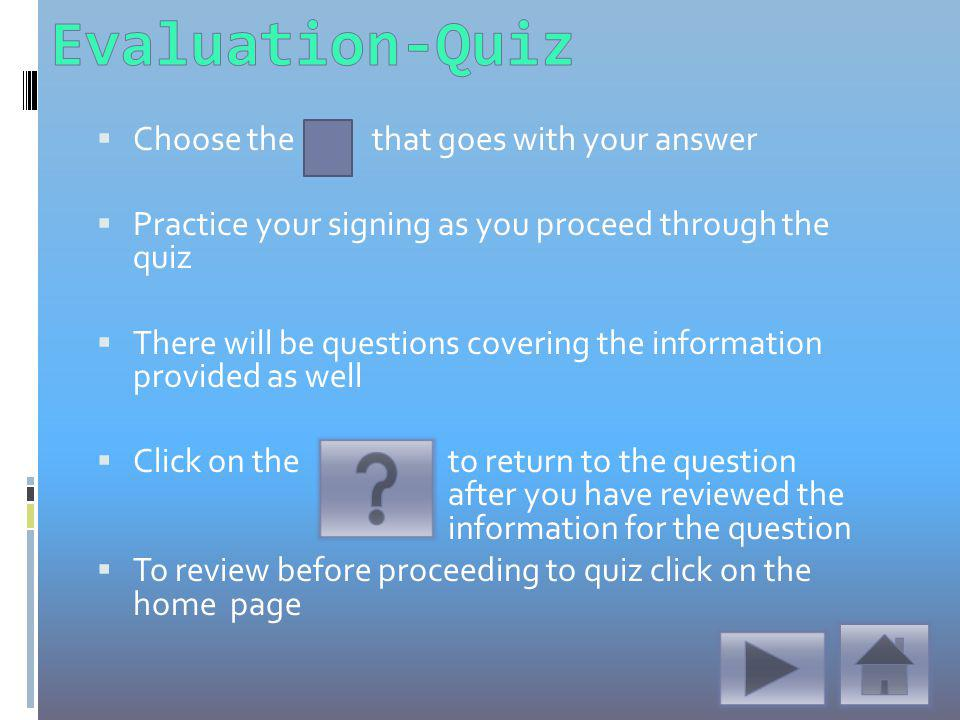Choose the that goes with your answer Practice your signing as you proceed through the quiz There will be questions covering the information provided as well Click on the to return to the question after you have reviewed the information for the question To review before proceeding to quiz click on the home page