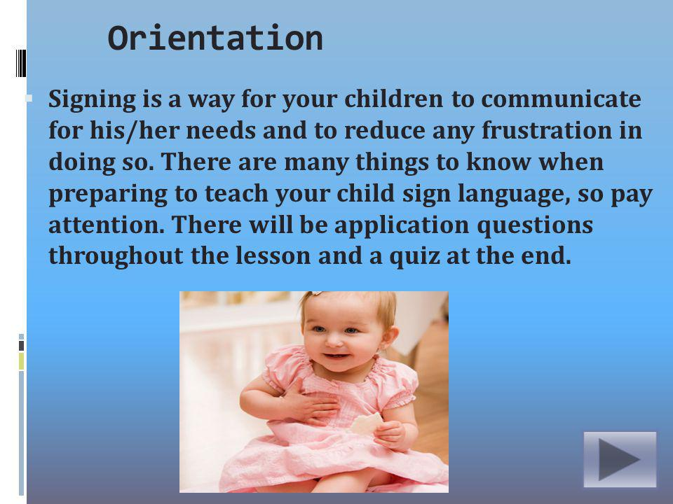 Orientation Signing is a way for your children to communicate for his/her needs and to reduce any frustration in doing so.