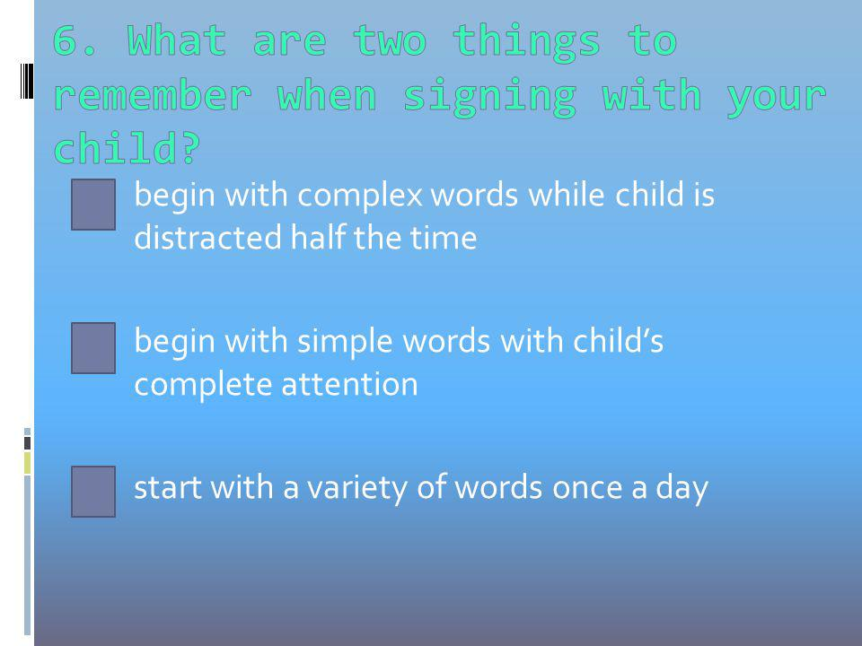 begin with complex words while child is distracted half the time begin with simple words with childs complete attention start with a variety of words once a day
