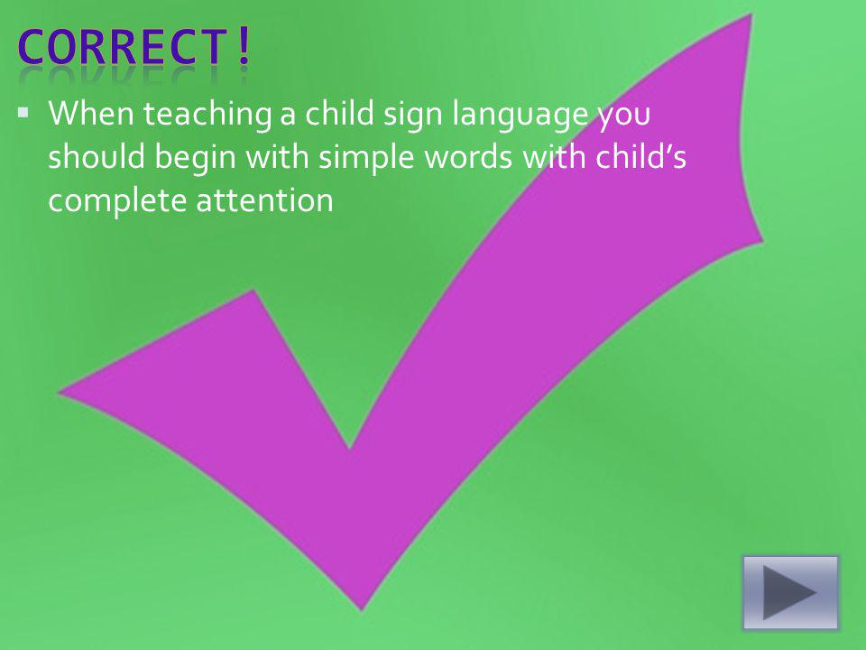 When teaching a child sign language you should begin with simple words with childs complete attention